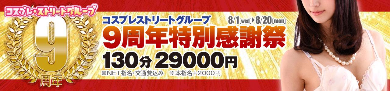 「9周年特別企画」 皆様のおかげで9周年に突入!!  ご愛顧に感謝して特別価格のイベント開催です  「9周年特別企画」    期間:2018年8月1日(水)~20日(月)  オールキャストがオールタイムで 【130分 29000円】  交通費・NET指名料コミ ※本指名の場合は+2000円